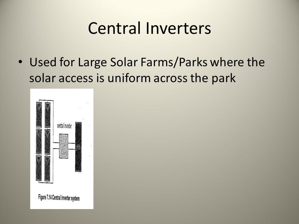 Central Inverters Used for Large Solar Farms/Parks where the solar access is uniform across the park.