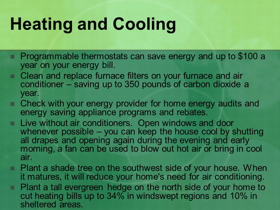 Heating and Cooling Programmable thermostats can save energy and up to $100 a year on your energy bill.