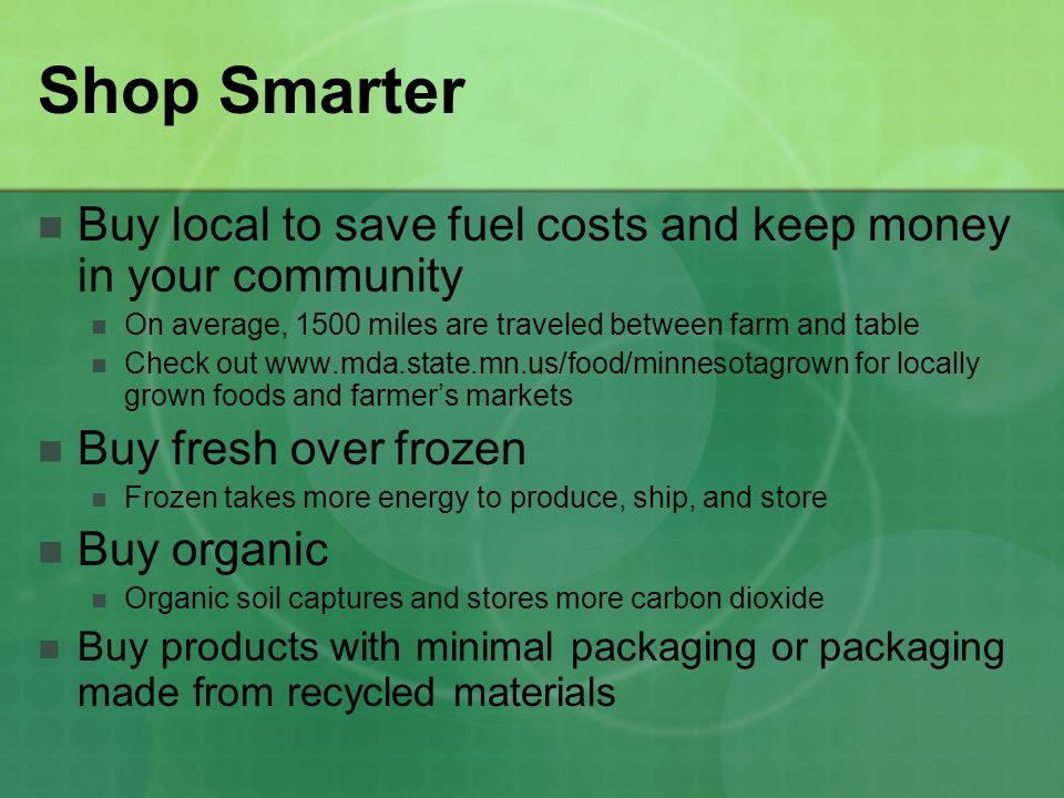 Shop Smarter Buy local to save fuel costs and keep money in your community. On average, 1500 miles are traveled between farm and table.