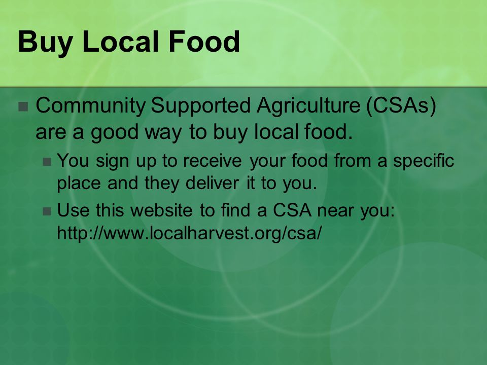 Buy Local Food Community Supported Agriculture (CSAs) are a good way to buy local food.