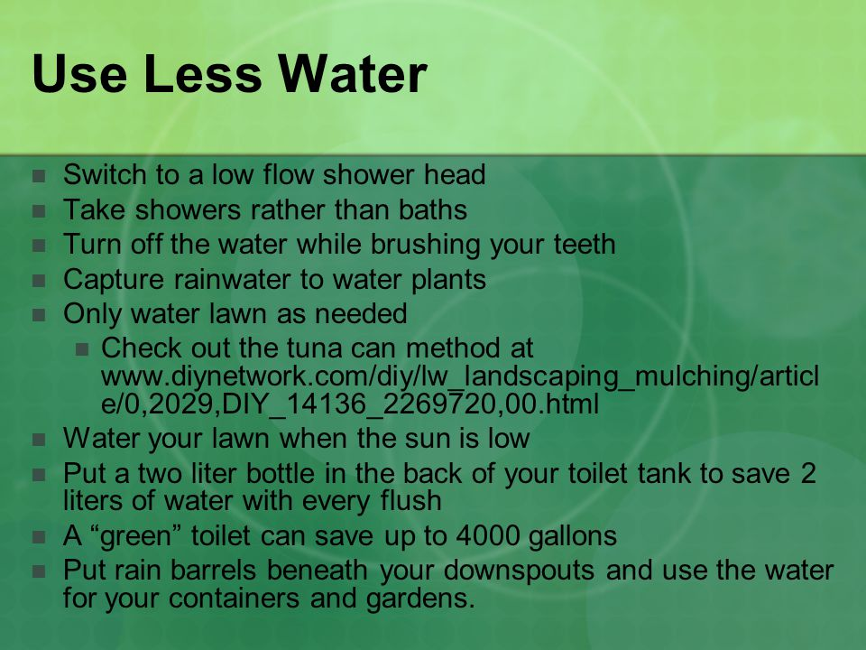 Use Less Water Switch to a low flow shower head