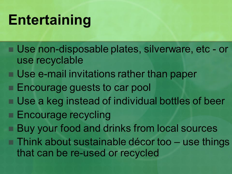 Entertaining Use non-disposable plates, silverware, etc - or use recyclable. Use e-mail invitations rather than paper.