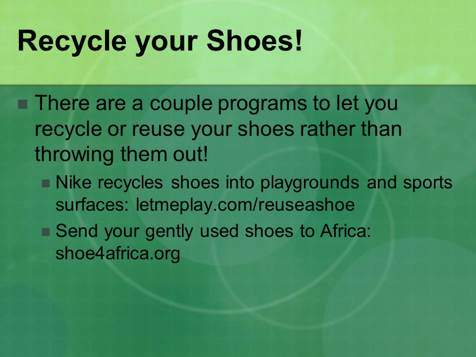 Recycle your Shoes! There are a couple programs to let you recycle or reuse your shoes rather than throwing them out!