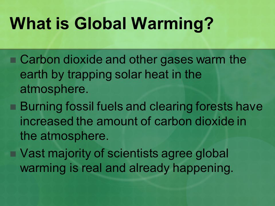 What is Global Warming Carbon dioxide and other gases warm the earth by trapping solar heat in the atmosphere.
