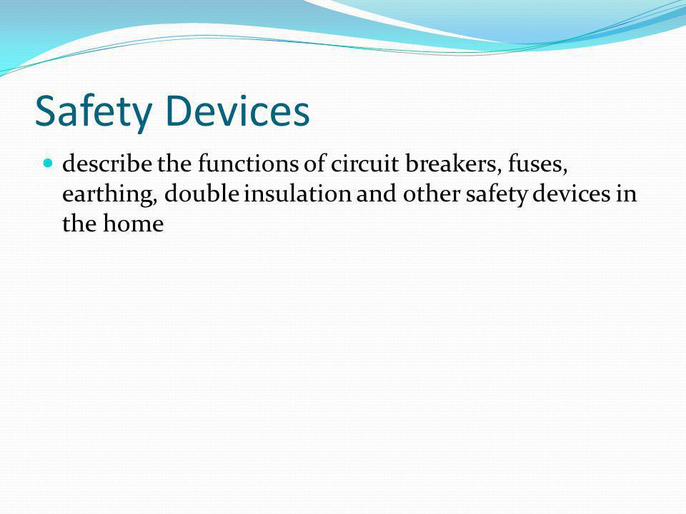 Safety Devices describe the functions of circuit breakers, fuses, earthing, double insulation and other safety devices in the home.