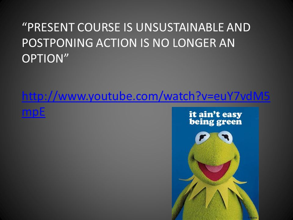 PRESENT COURSE IS UNSUSTAINABLE AND POSTPONING ACTION IS NO LONGER AN OPTION http://www.youtube.com/watch v=euY7vdM5mpE