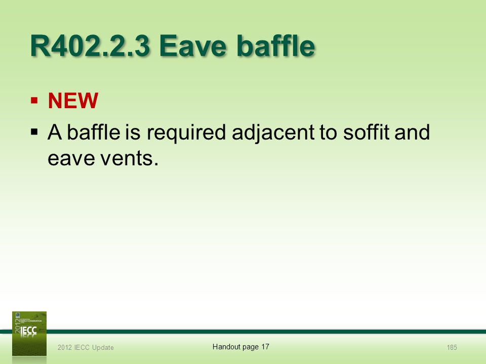 R402.2.3 Eave baffle NEW. A baffle is required adjacent to soffit and eave vents. 2012 IECC Update.