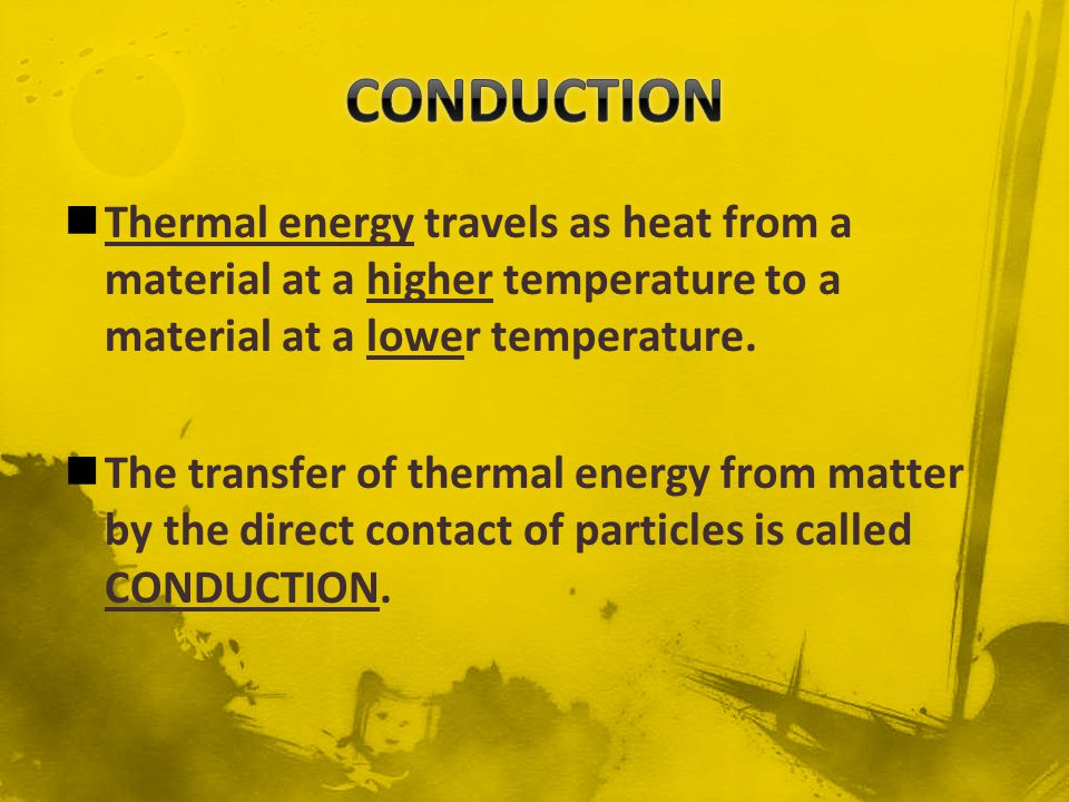 CONDUCTION Thermal energy travels as heat from a material at a higher temperature to a material at a lower temperature.