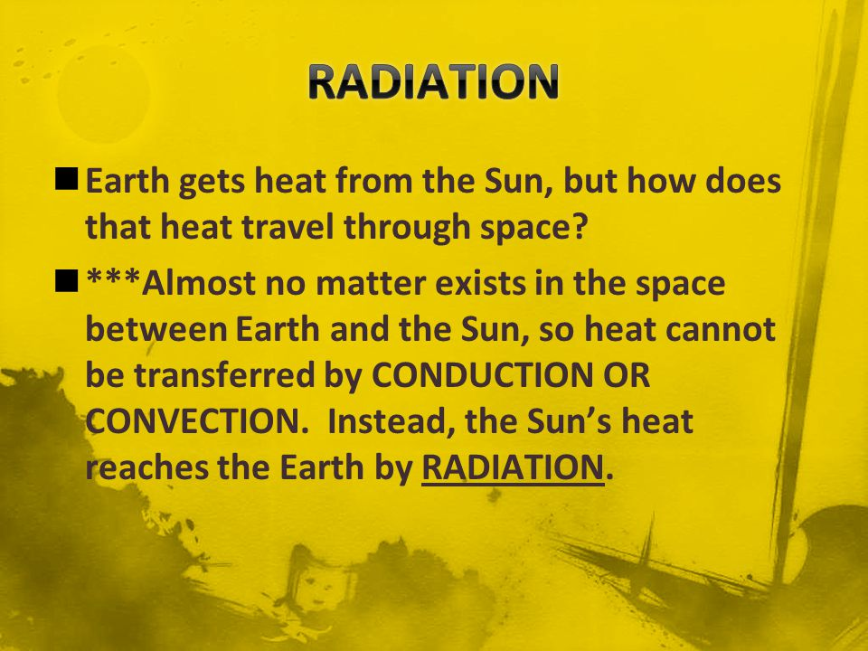 RADIATION Earth gets heat from the Sun, but how does that heat travel through space
