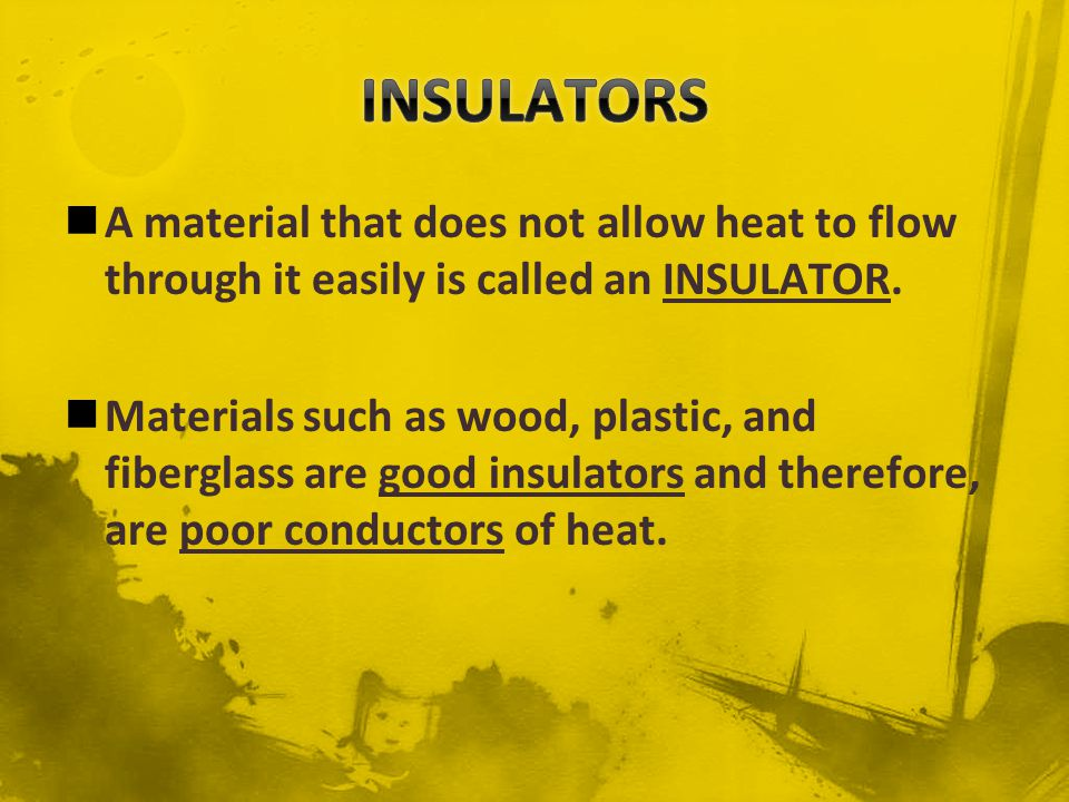 INSULATORS A material that does not allow heat to flow through it easily is called an INSULATOR.