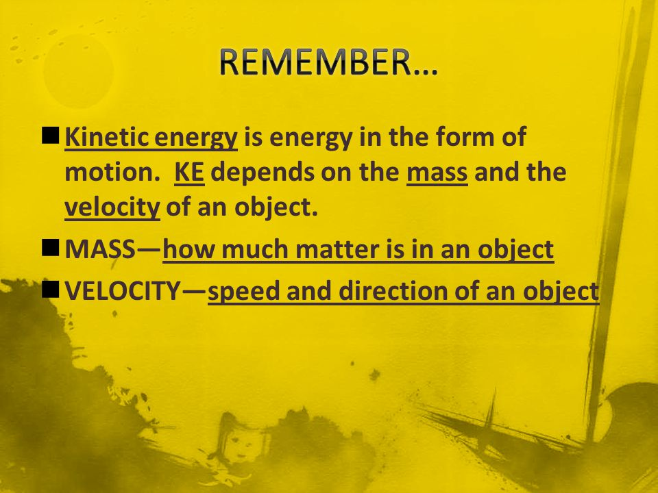 REMEMBER… Kinetic energy is energy in the form of motion. KE depends on the mass and the velocity of an object.
