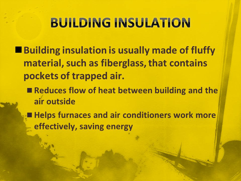 BUILDING INSULATION Building insulation is usually made of fluffy material, such as fiberglass, that contains pockets of trapped air.