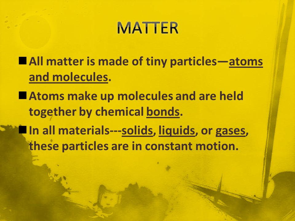 MATTER All matter is made of tiny particles—atoms and molecules.