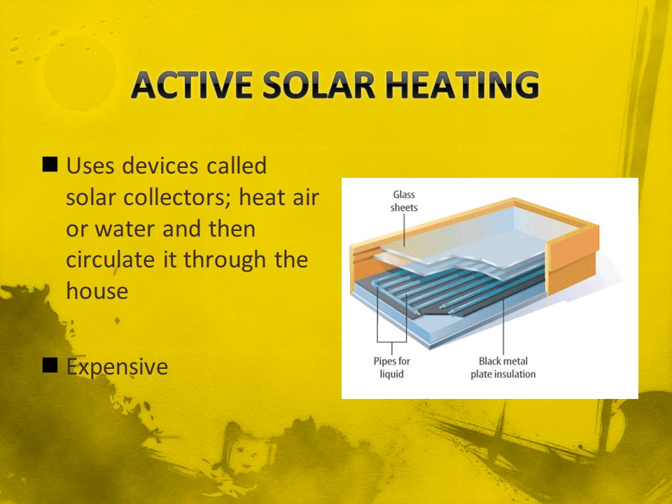 ACTIVE SOLAR HEATING Uses devices called solar collectors; heat air or water and then circulate it through the house.