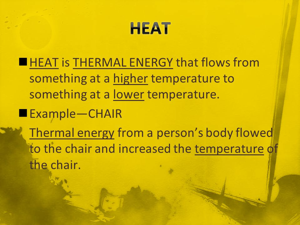 HEAT HEAT is THERMAL ENERGY that flows from something at a higher temperature to something at a lower temperature.