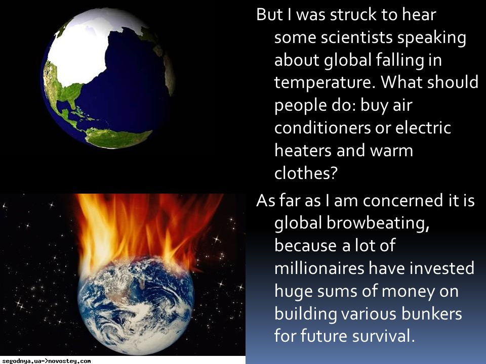 But I was struck to hear some scientists speaking about global falling in temperature. What should people do: buy air conditioners or electric heaters and warm clothes