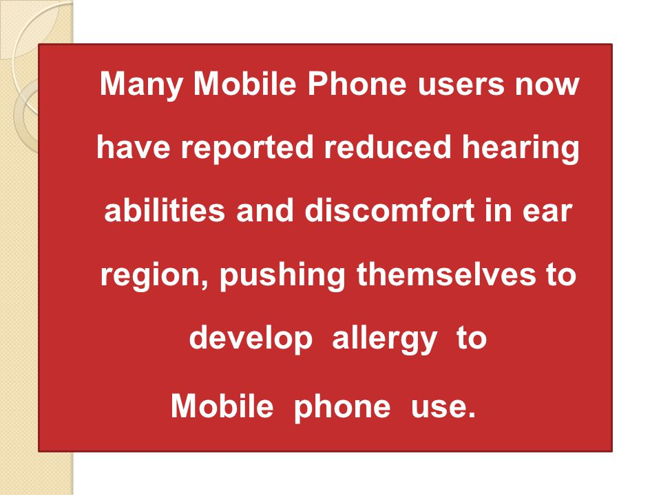 Many Mobile Phone users now have reported reduced hearing abilities and discomfort in ear region, pushing themselves to develop allergy to