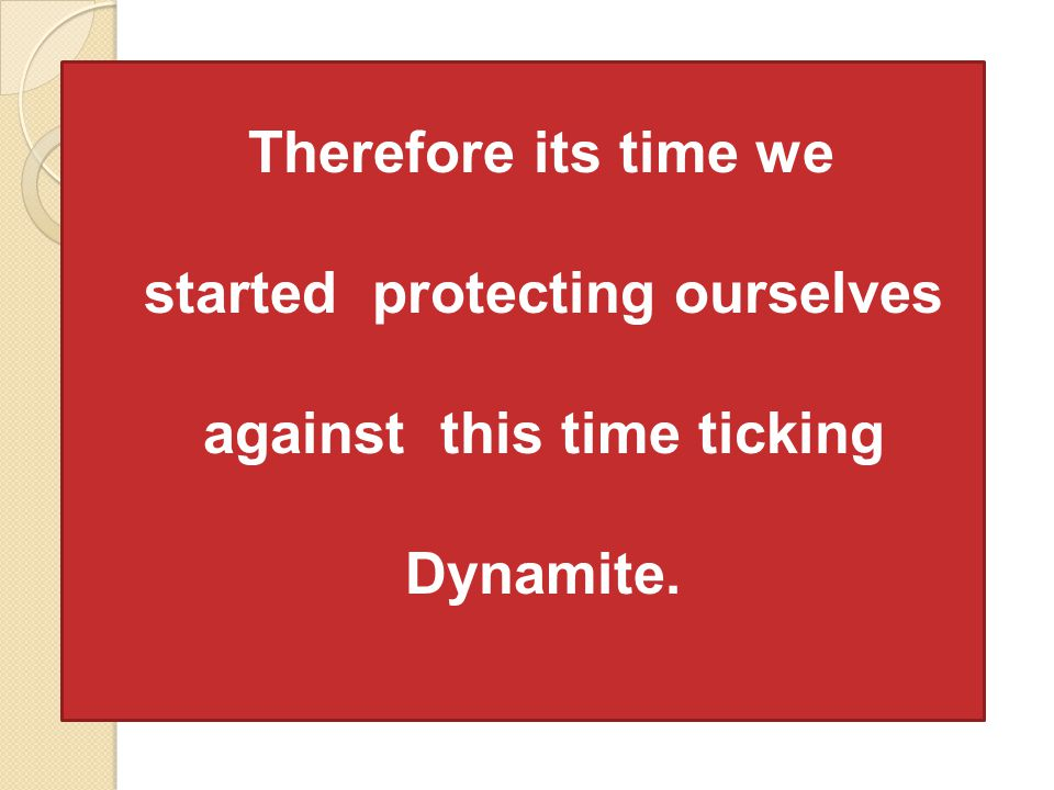 Therefore its time we started protecting ourselves against this time ticking Dynamite.