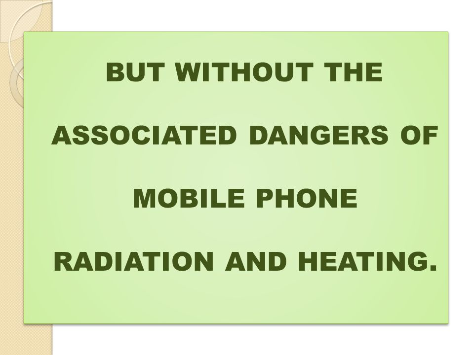 BUT WITHOUT THE ASSOCIATED DANGERS OF MOBILE PHONE RADIATION AND HEATING.