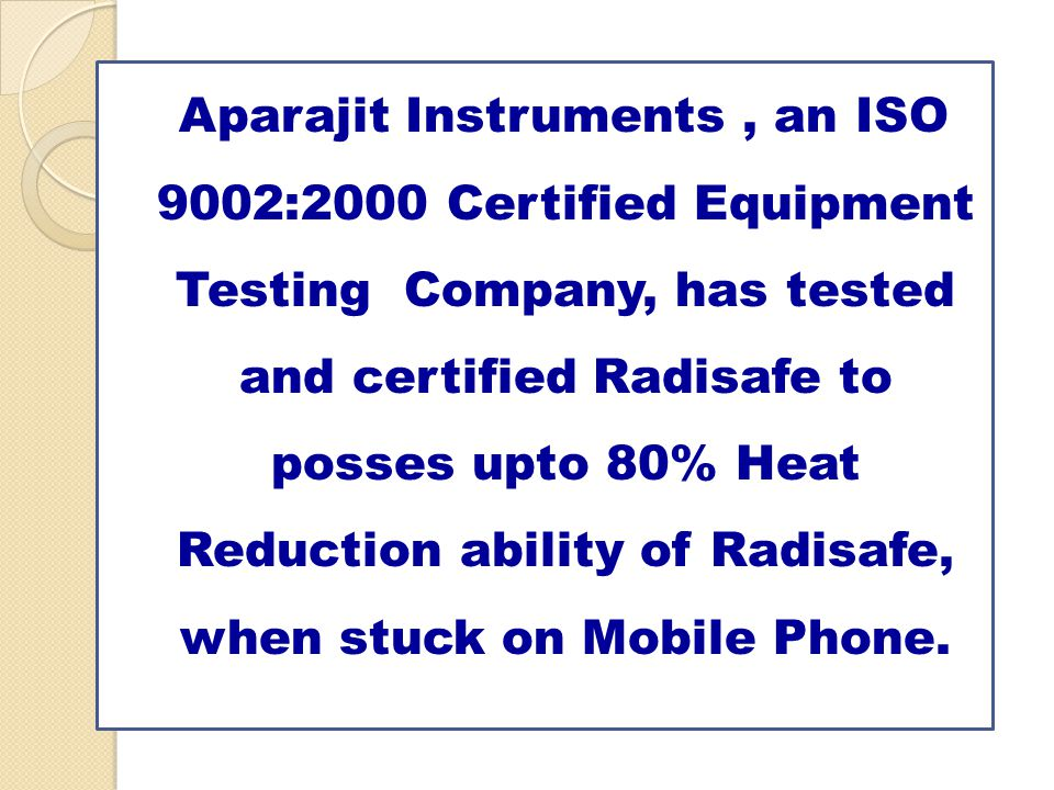 Aparajit Instruments , an ISO 9002:2000 Certified Equipment Testing Company, has tested and certified Radisafe to posses upto 80% Heat Reduction ability of Radisafe, when stuck on Mobile Phone.