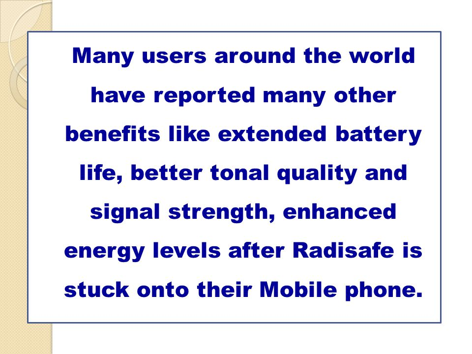 Many users around the world have reported many other benefits like extended battery life, better tonal quality and signal strength, enhanced energy levels after Radisafe is stuck onto their Mobile phone.