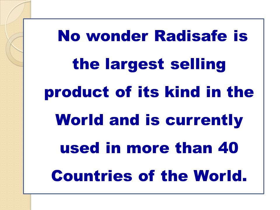 No wonder Radisafe is the largest selling product of its kind in the World and is currently used in more than 40 Countries of the World.
