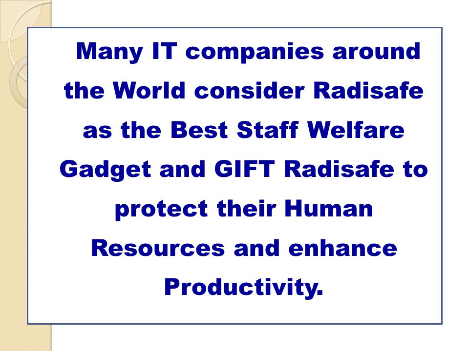 Many IT companies around the World consider Radisafe as the Best Staff Welfare Gadget and GIFT Radisafe to protect their Human Resources and enhance Productivity.