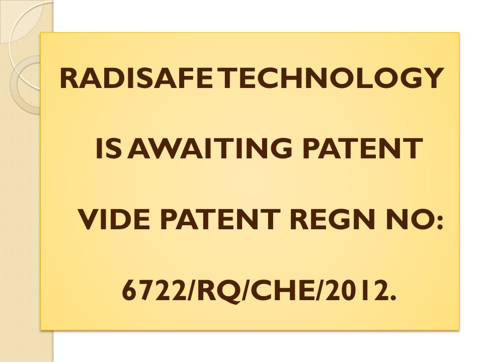 RADISAFE TECHNOLOGY IS AWAITING PATENT VIDE PATENT REGN NO: 6722/RQ/CHE/2012.