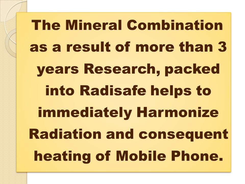 The Mineral Combination as a result of more than 3 years Research, packed into Radisafe helps to immediately Harmonize Radiation and consequent heating of Mobile Phone.