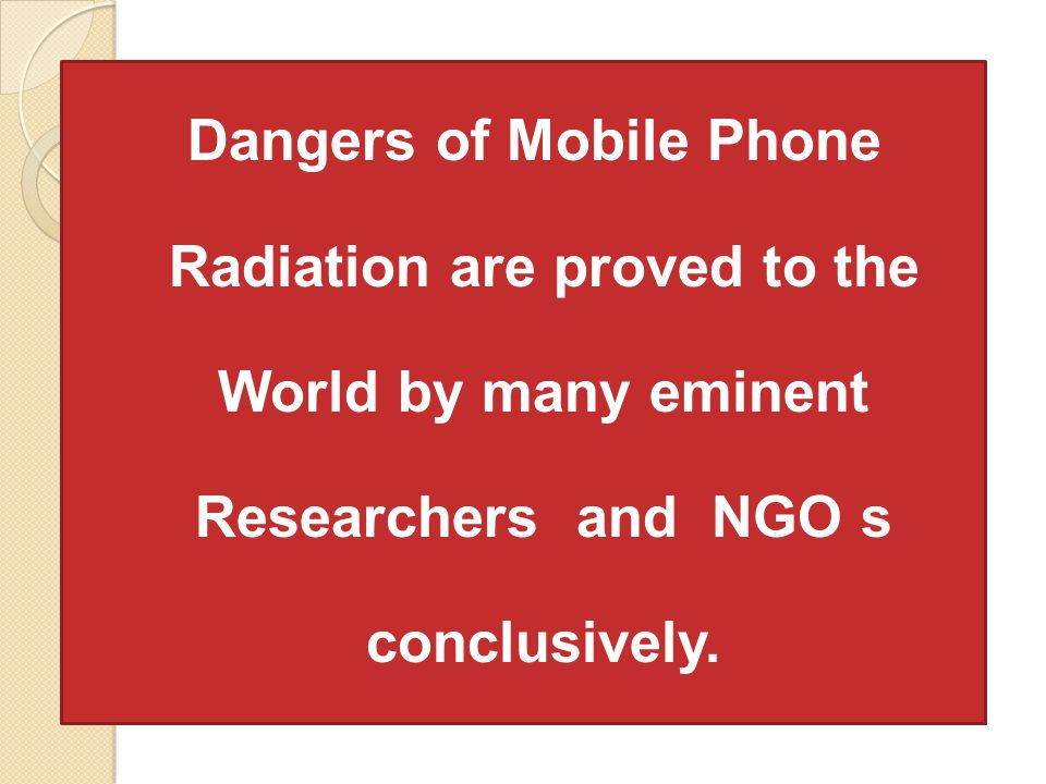 Dangers of Mobile Phone Radiation are proved to the World by many eminent Researchers and NGO s conclusively.