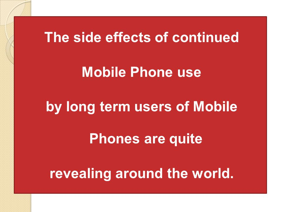 The side effects of continued Mobile Phone use by long term users of Mobile Phones are quite revealing around the world.