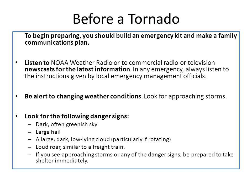 Before a Tornado To begin preparing, you should build an emergency kit and make a family communications plan.