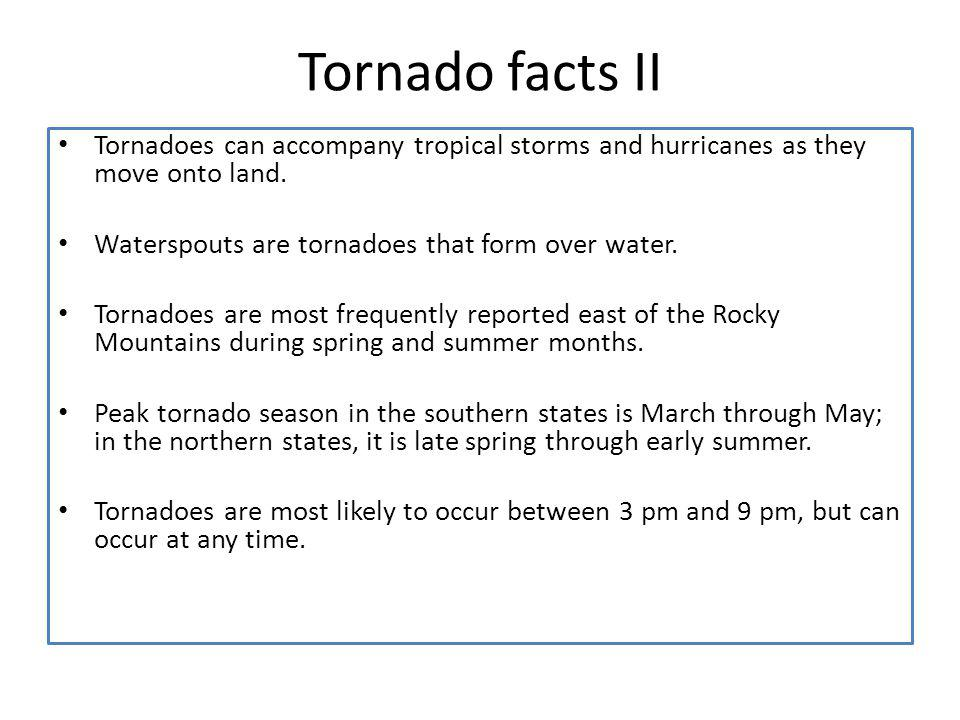 Tornado facts II Tornadoes can accompany tropical storms and hurricanes as they move onto land. Waterspouts are tornadoes that form over water.