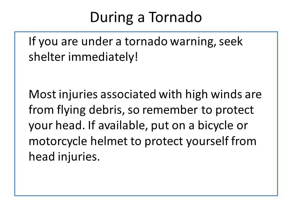 During a Tornado If you are under a tornado warning, seek shelter immediately!
