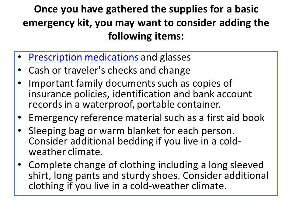 Once you have gathered the supplies for a basic emergency kit, you may want to consider adding the following items: