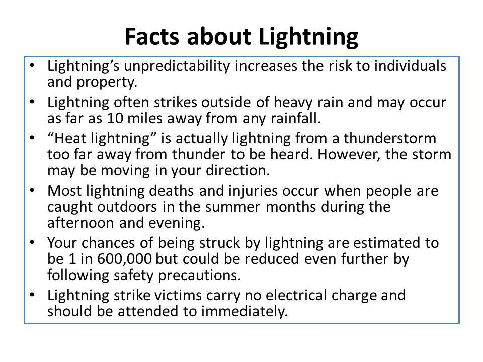 Facts about Lightning Lightning's unpredictability increases the risk to individuals and property.