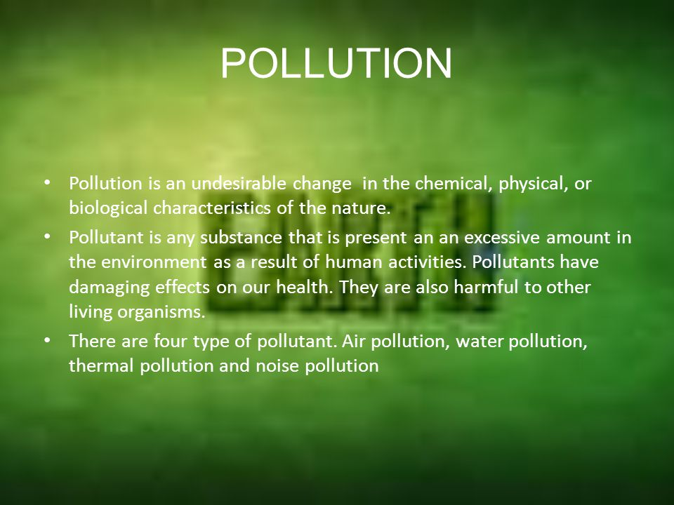 POLLUTION Pollution is an undesirable change in the chemical, physical, or biological characteristics of the nature.