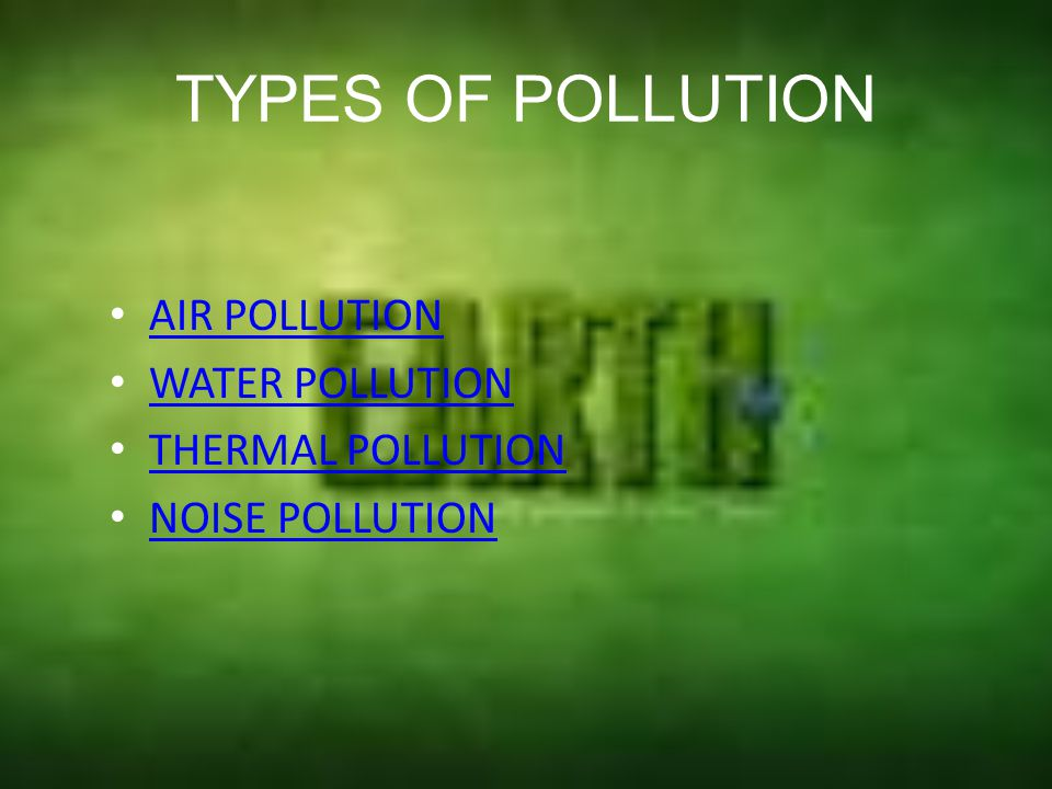 TYPES OF POLLUTION AIR POLLUTION WATER POLLUTION THERMAL POLLUTION
