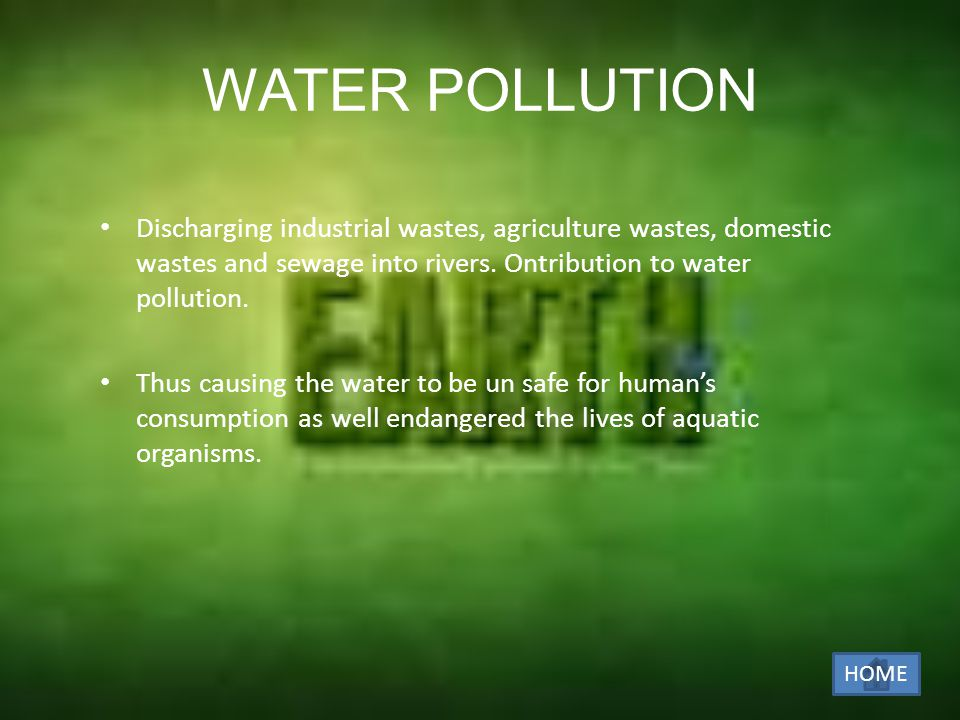 WATER POLLUTION Discharging industrial wastes, agriculture wastes, domestic wastes and sewage into rivers. Ontribution to water pollution.