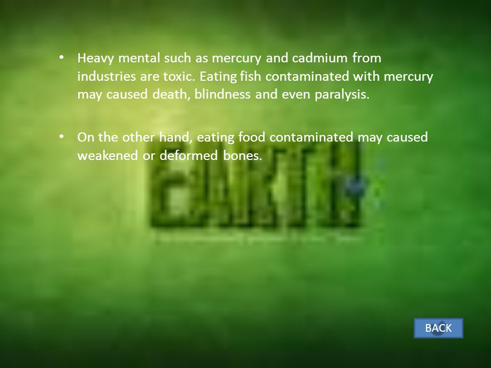 Heavy mental such as mercury and cadmium from industries are toxic