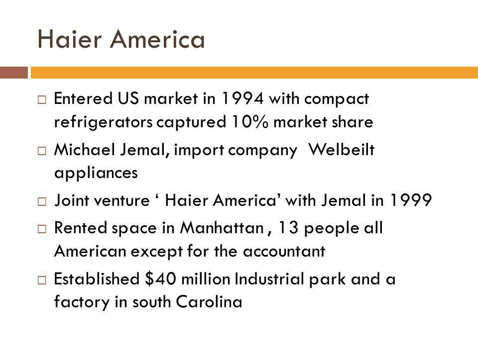 Haier America Entered US market in 1994 with compact refrigerators captured 10% market share. Michael Jemal, import company Welbeilt appliances.