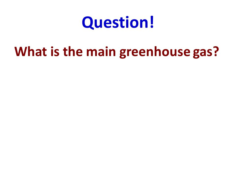 Question! What is the main greenhouse gas