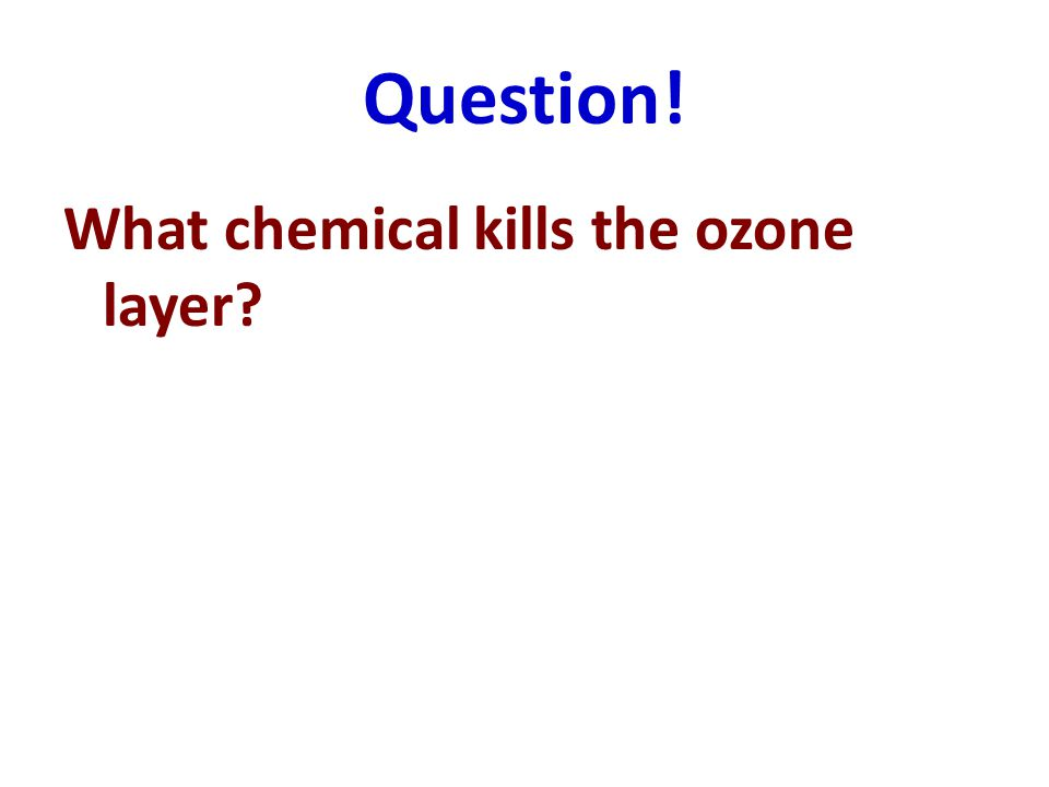 Question! What chemical kills the ozone layer