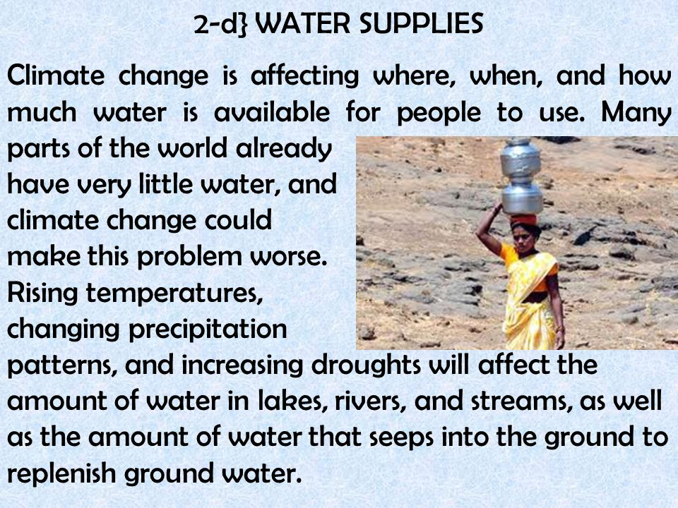 2-d} WATER SUPPLIES Climate change is affecting where, when, and how much water is available for people to use. Many parts of the world already.