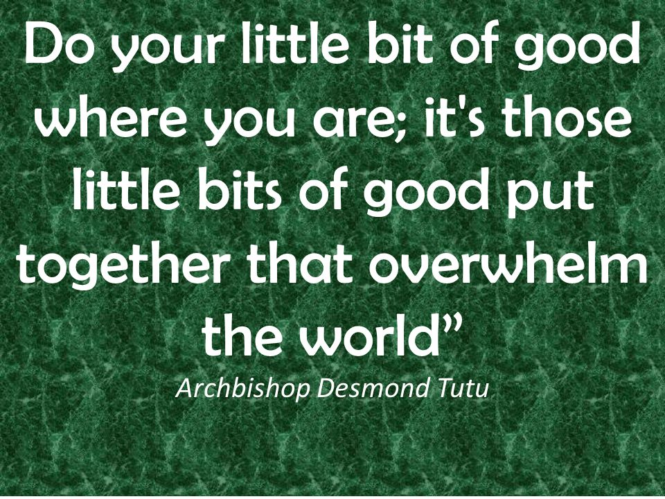 Do your little bit of good where you are; it s those little bits of good put together that overwhelm the world Archbishop Desmond Tutu