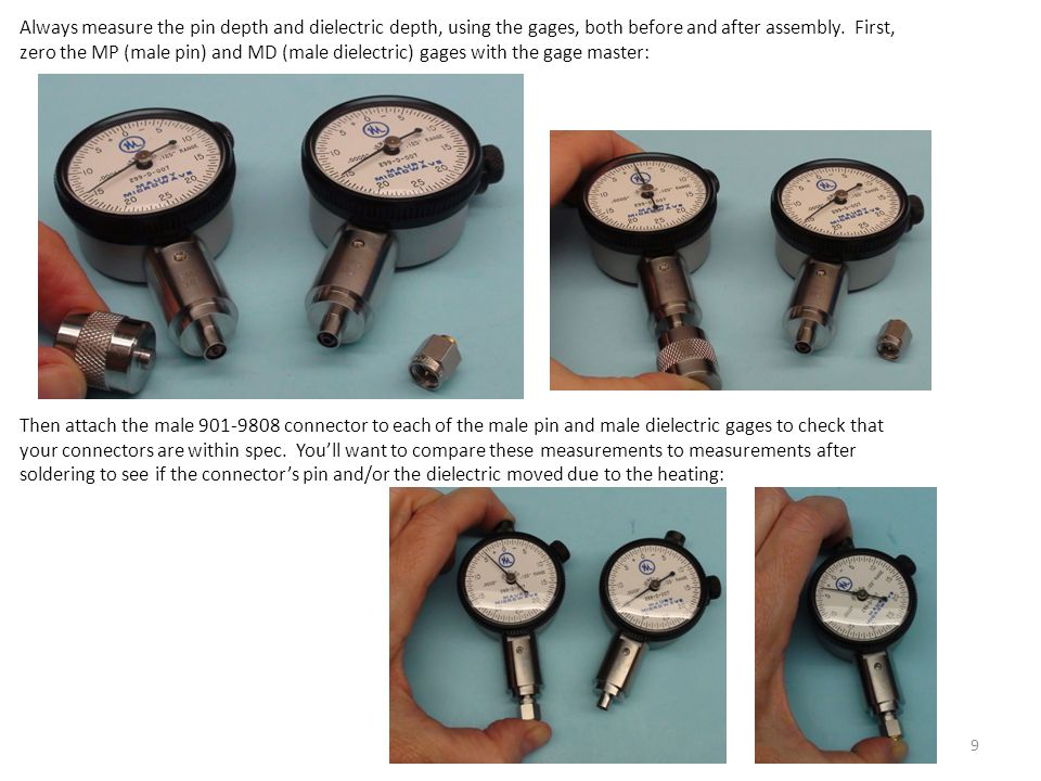 Always measure the pin depth and dielectric depth, using the gages, both before and after assembly. First, zero the MP (male pin) and MD (male dielectric) gages with the gage master: