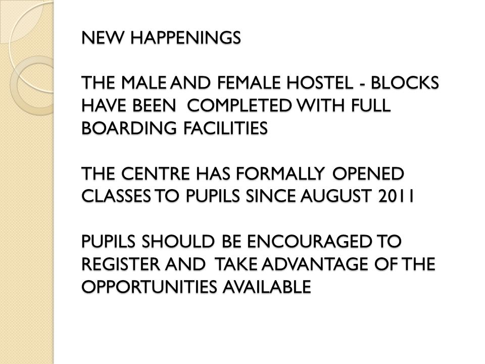 NEW HAPPENINGS THE MALE AND FEMALE HOSTEL - BLOCKS HAVE BEEN COMPLETED WITH FULL BOARDING FACILITIES THE CENTRE HAS FORMALLY OPENED CLASSES TO PUPILS SINCE AUGUST 2011 PUPILS SHOULD BE ENCOURAGED TO REGISTER AND TAKE ADVANTAGE OF THE OPPORTUNITIES AVAILABLE