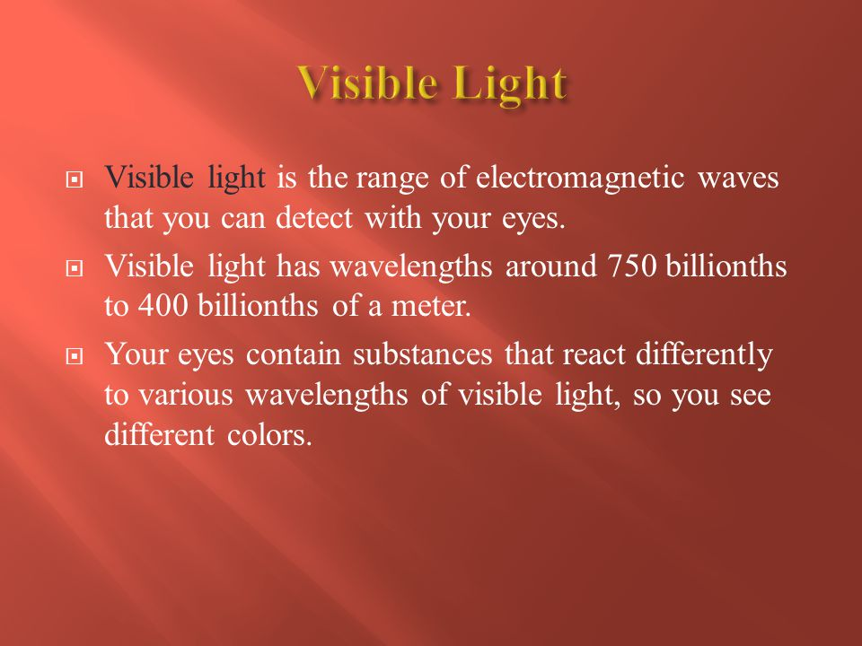 Visible Light Visible light is the range of electromagnetic waves that you can detect with your eyes.