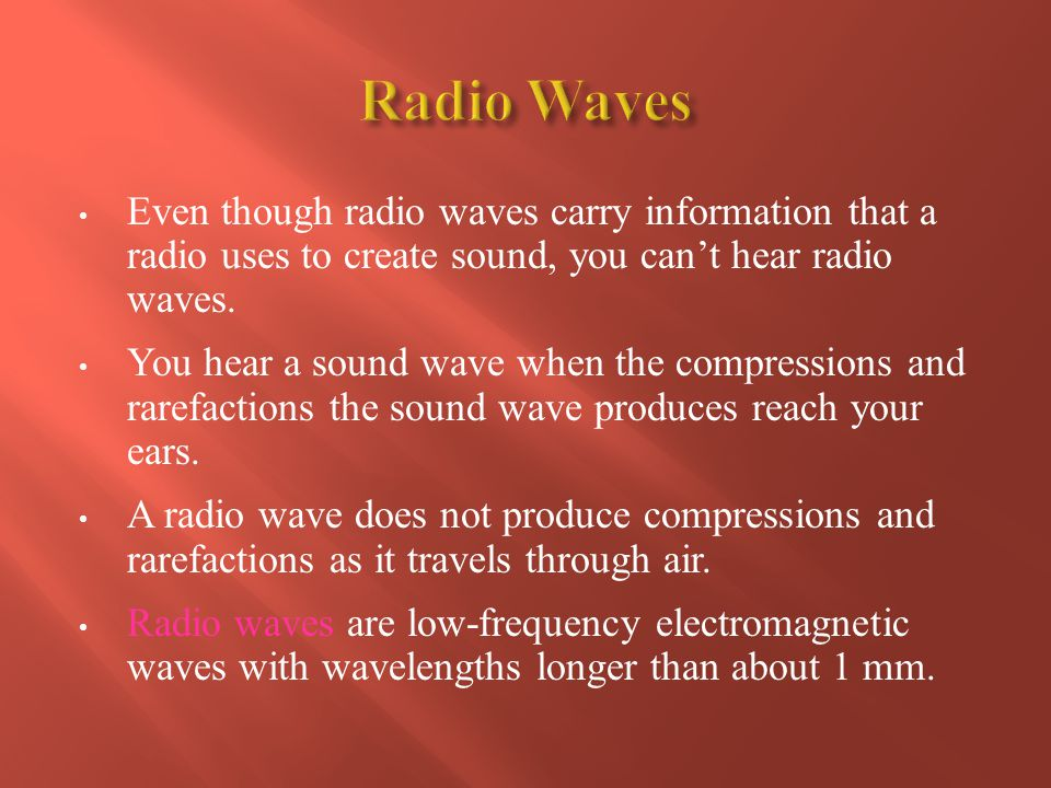 Radio Waves Even though radio waves carry information that a radio uses to create sound, you can't hear radio waves.