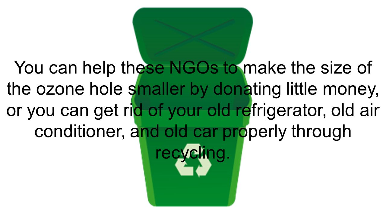 You can help these NGOs to make the size of the ozone hole smaller by donating little money, or you can get rid of your old refrigerator, old air conditioner, and old car properly through recycling.